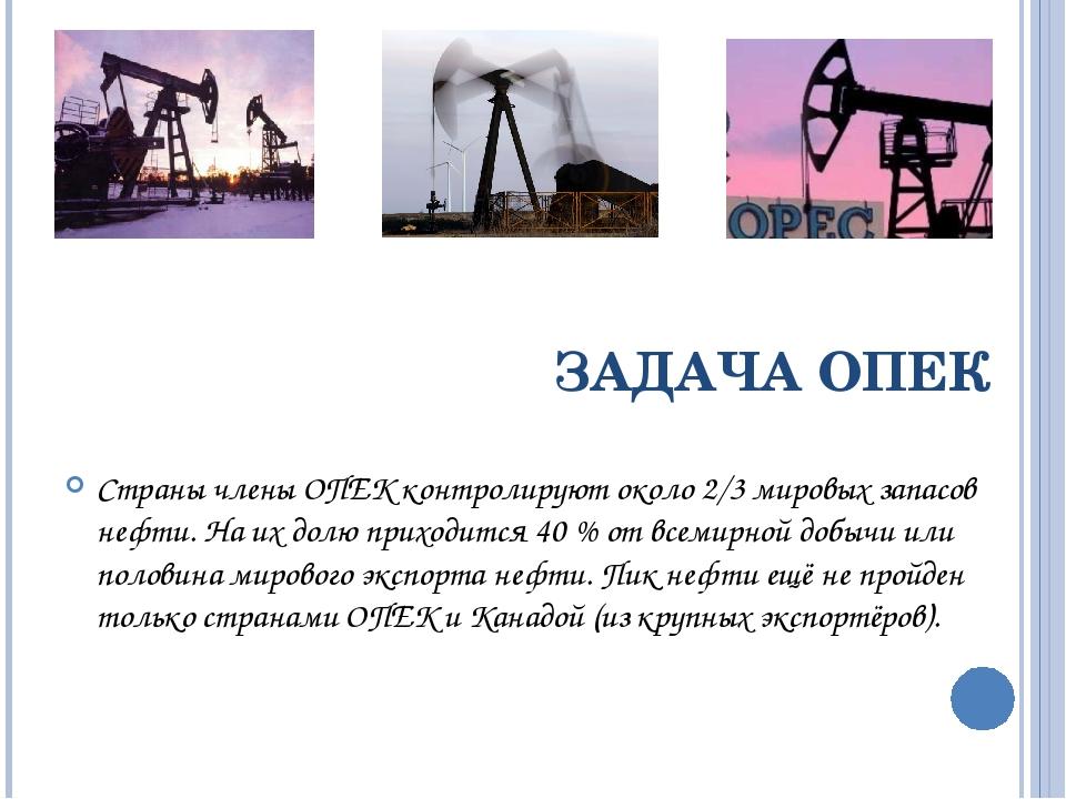 ЗАДАЧА ОПЕК Страны члены ОПЕК контролируют около 2/3 мировых запасов нефти. Н...