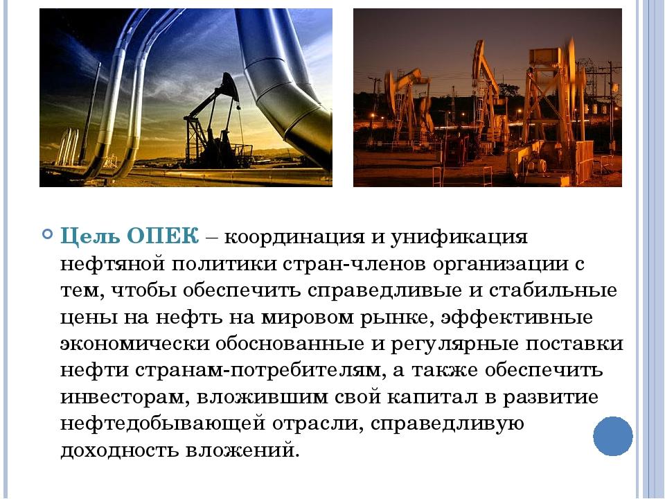 Цель ОПЕК – координация и унификация нефтяной политики стран-членов организац...