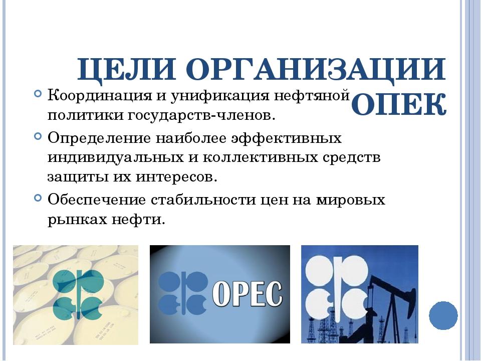 ЦЕЛИ ОРГАНИЗАЦИИ ОПЕК Координация и унификация нефтяной политики государств-ч...