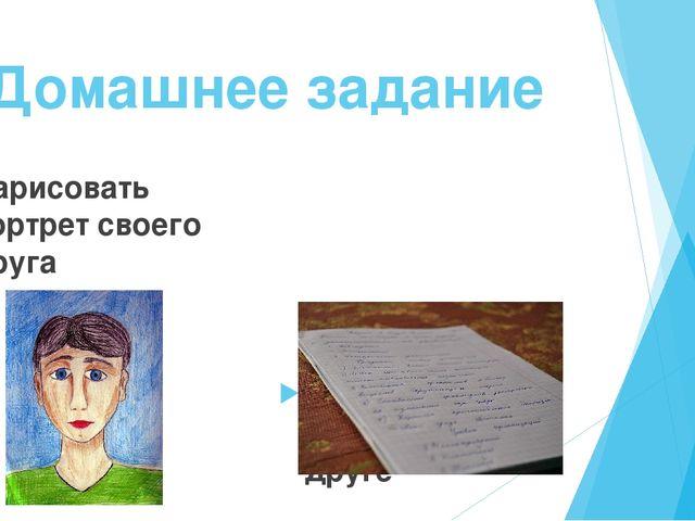 Домашнее задание Нарисовать портрет своего друга Написать сообщение о друге