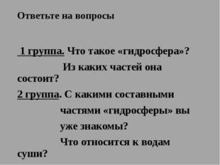 Ответьте на вопросы 1 группа. Что такое «гидросфера»? Из каких частей она сос