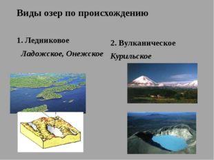 Виды озер по происхождению 1. Ледниковое Ладожское, Онежское 2. Вулканическое