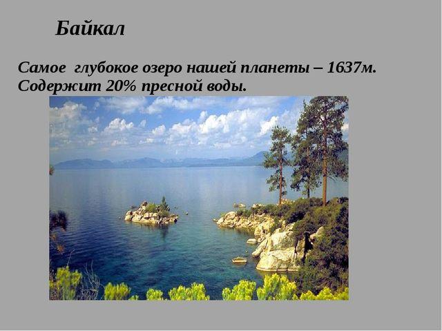 Байкал Самое глубокое озеро нашей планеты – 1637м. Содержит 20% пресной воды.
