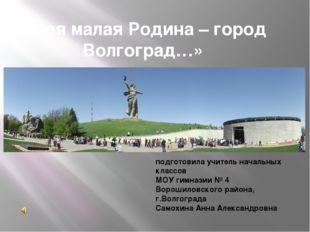 «Моя малая Родина – город Волгоград…» подготовила учитель начальных классов М