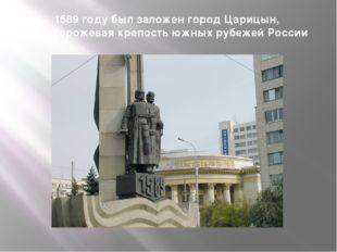 1589 году был заложен город Царицын, как сторожевая крепость южных рубежей Ро