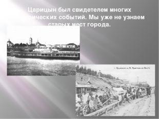 Царицын был свидетелем многих исторических событий. Мы уже не узнаем старых м