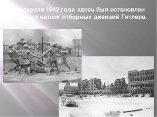 2 февраля 1943 года здесь был остановлен бешеный натиск отборных дивизий Гитл