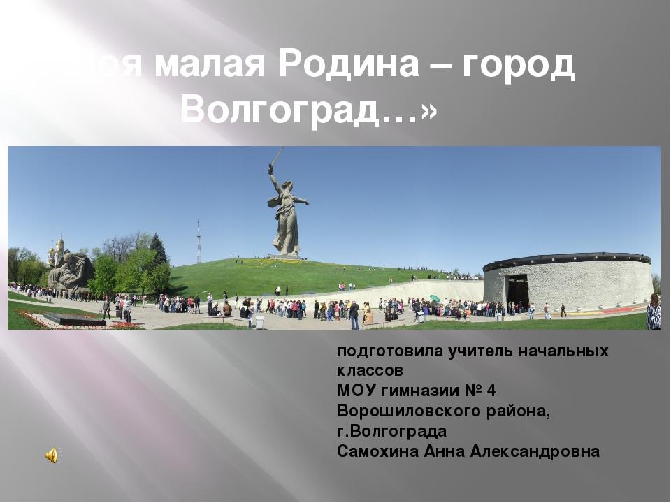 «Моя малая Родина – город Волгоград…» подготовила учитель начальных классов М...