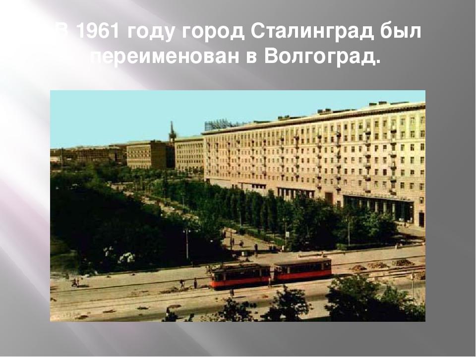 В 1961 году город Сталинград был переименован в Волгоград.