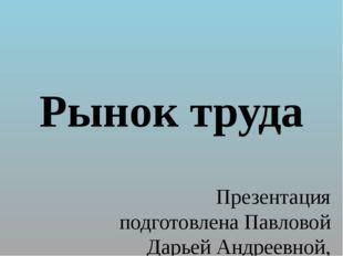 Рынок труда Презентация подготовлена Павловой Дарьей Андреевной, учителем ист