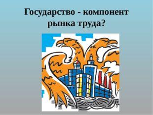 Государство - компонент рынка труда?
