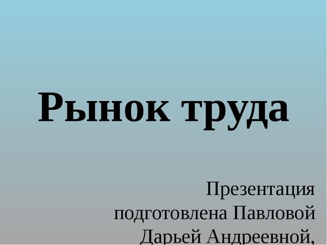 Рынок труда Презентация подготовлена Павловой Дарьей Андреевной, учителем ист...