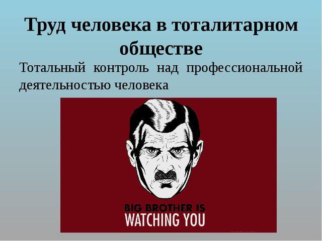 Труд человека в тоталитарном обществе Тотальный контроль над профессиональной...