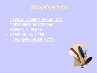 ПЛАН УРОКА - ПЕРВЫЕ ДЕЯНИЯ ИВАНА III - ПОКОРЕНИЕ НОВГОРОДА - БОРЬБА С ОРДОЙ -