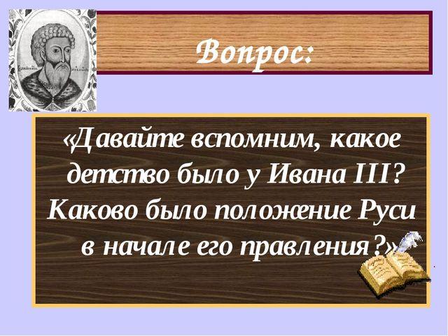 Вопрос: «Давайте вспомним, какое детство было у Ивана III? Каково было положе...