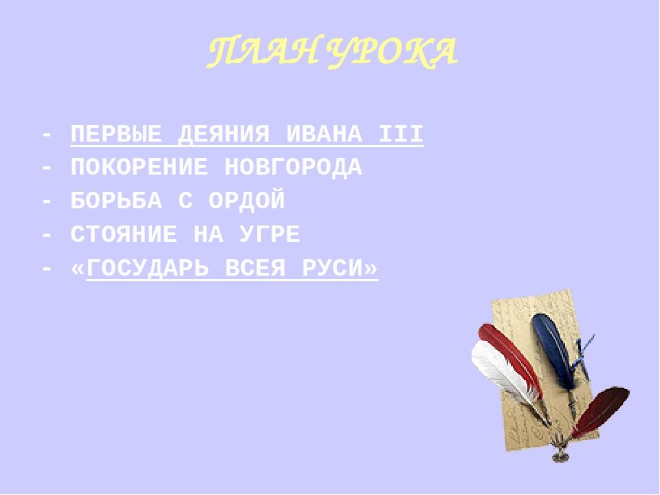 ПЛАН УРОКА - ПЕРВЫЕ ДЕЯНИЯ ИВАНА III - ПОКОРЕНИЕ НОВГОРОДА - БОРЬБА С ОРДОЙ -...