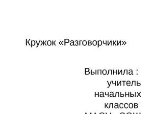 Кружок «Разговорчики» Выполнила : учитель начальных классов МАОУ «СОШ №9 Була