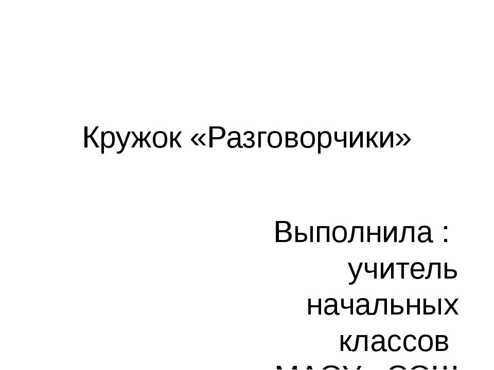 Кружок «Разговорчики» Выполнила : учитель начальных классов МАОУ «СОШ №9 Була...
