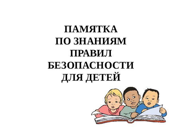 ПАМЯТКА ПО ЗНАНИЯМ ПРАВИЛ БЕЗОПАСНОСТИ ДЛЯ ДЕТЕЙ