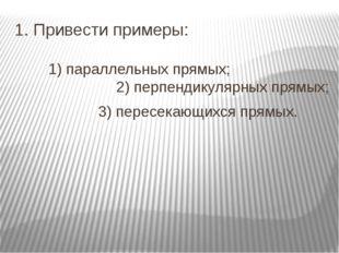 1. Привести примеры: 1) параллельных прямых; 2) перпендикулярных прямых;
