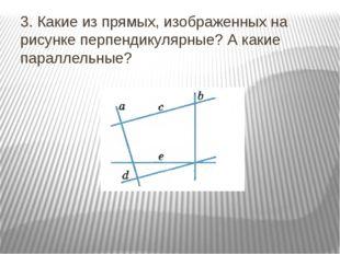 3. Какие из прямых, изображенных на рисунке перпендикулярные? А какие паралле
