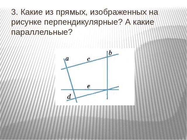 3. Какие из прямых, изображенных на рисунке перпендикулярные? А какие паралле...