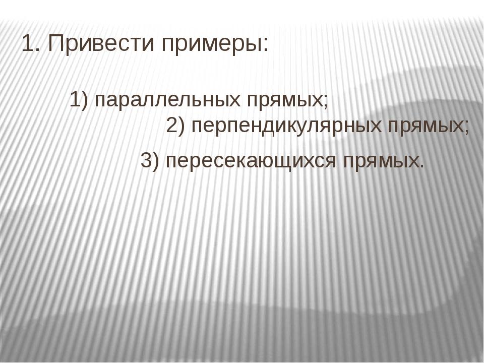 1. Привести примеры: 1) параллельных прямых; 2) перпендикулярных прямых;...
