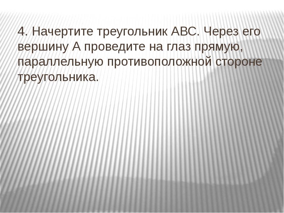4. Начертите треугольник АВС. Через его вершину А проведите на глаз прямую, п...