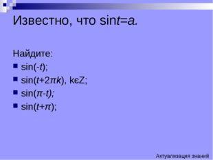 Известно, что sint=a. Найдите: sin(-t); sin(t+2πk), kєZ; sin(π-t); sin(t+π);