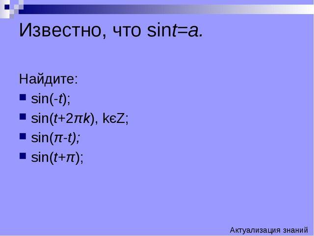 Известно, что sint=a. Найдите: sin(-t); sin(t+2πk), kєZ; sin(π-t); sin(t+π);...