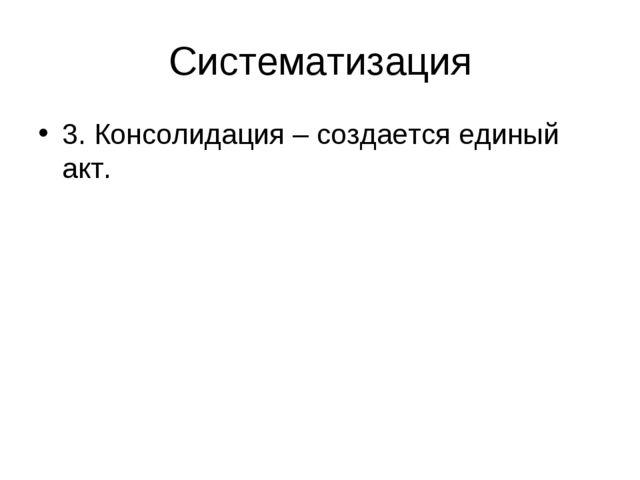 Систематизация 3. Консолидация – создается единый акт.