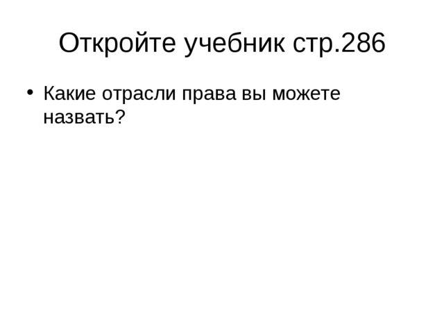Откройте учебник стр.286 Какие отрасли права вы можете назвать?
