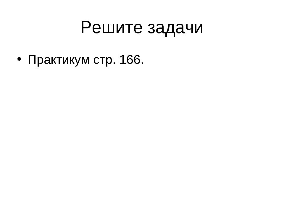 Решите задачи Практикум стр. 166.