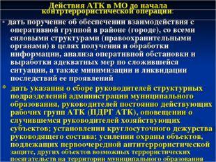 Действия АТК в МО до начала контртеррористической операции: * дать поручение