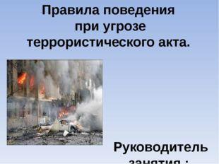Правила поведения при угрозе террористического акта. Руководитель занятия : Д