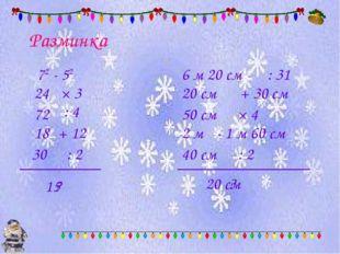 Разминка 72 - 52 × 3 24 : 4 + 12 : 2 ? 72 18 30 15 6 м 20 см : 31 + 30 см × 4