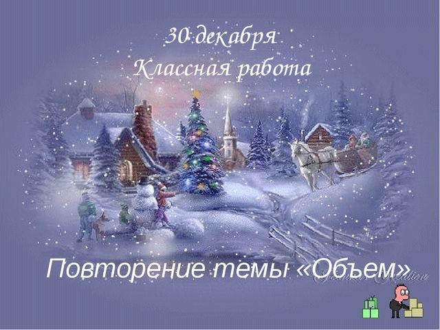 30 декабря Классная работа Повторение темы «Объем»