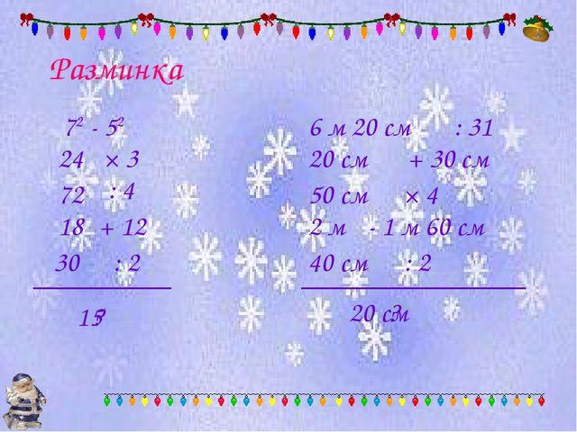 Разминка 72 - 52 × 3 24 : 4 + 12 : 2 ? 72 18 30 15 6 м 20 см : 31 + 30 см × 4...