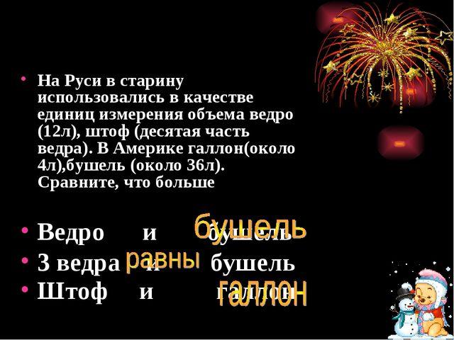 На Руси в старину использовались в качестве единиц измерения объема ведро (12...