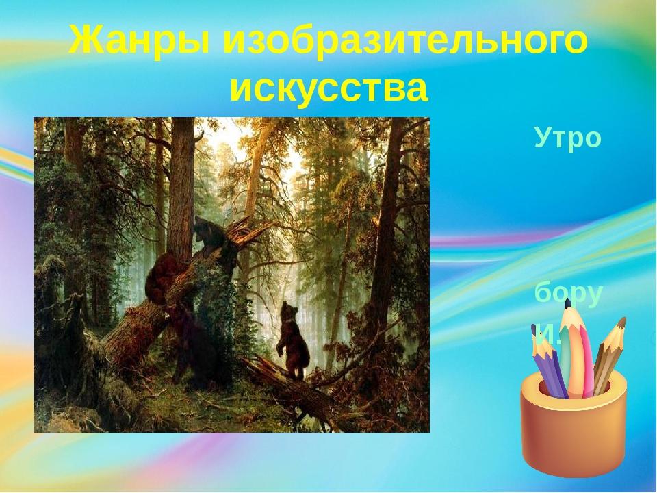 Жанры изобразительного искусства Утро в сосновом бору И. Шишкин