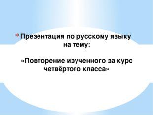 Презентация по русскому языку на тему: «Повторение изученного за курс четвёр