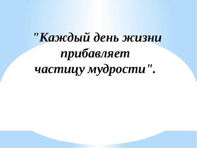 """""""Каждый день жизни прибавляет частицу мудрости""""."""