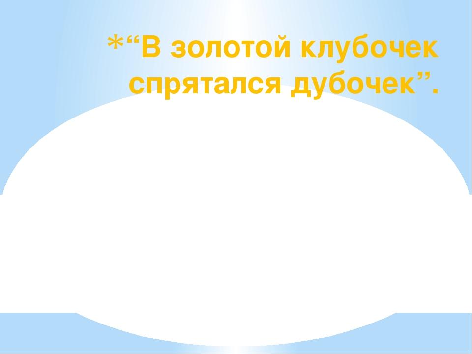 """""""В золотой клубочек спрятался дубочек""""."""