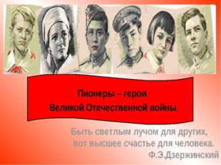 Пионеры – герои Великой Отечественной войны Быть светлым лучом для других, во