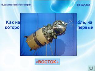 «Космическая»география 10 баллов Как назывался космический корабль, на которо