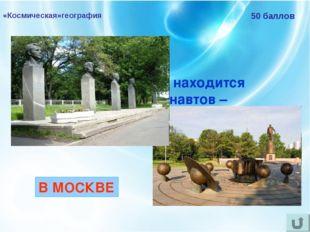 «Космическая»география 50 баллов В каком городе находится Аллея Космонавтов –
