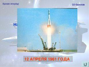 Время вперёд! 10 баллов Назовите дату первого в мире полёта человека в космос