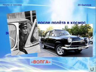 Наука и техника 20 баллов Ю.А.Гагарину после полёта в космос подарили автомоб