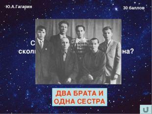 Ю.А.Гагарин 30 баллов Сколько родных братьев и сколько сёстер у Юрия Гагарина