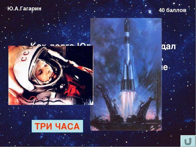 Ю.А.Гагарин 40 баллов Как долго Юрий Гагарин ожидал старта в кабине космонавт...